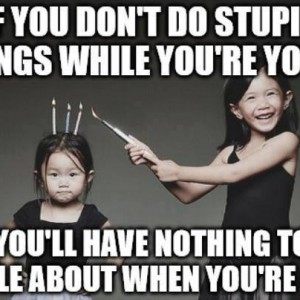 Do Stupid things while young