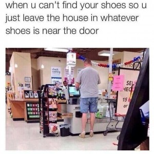 When you are in a hurry but can't find your shoes